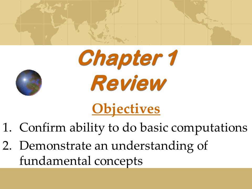 Chapter 1 Review Objectives 1.Confirm ability to do basic computations 2.Demonstrate an understanding of fundamental concepts