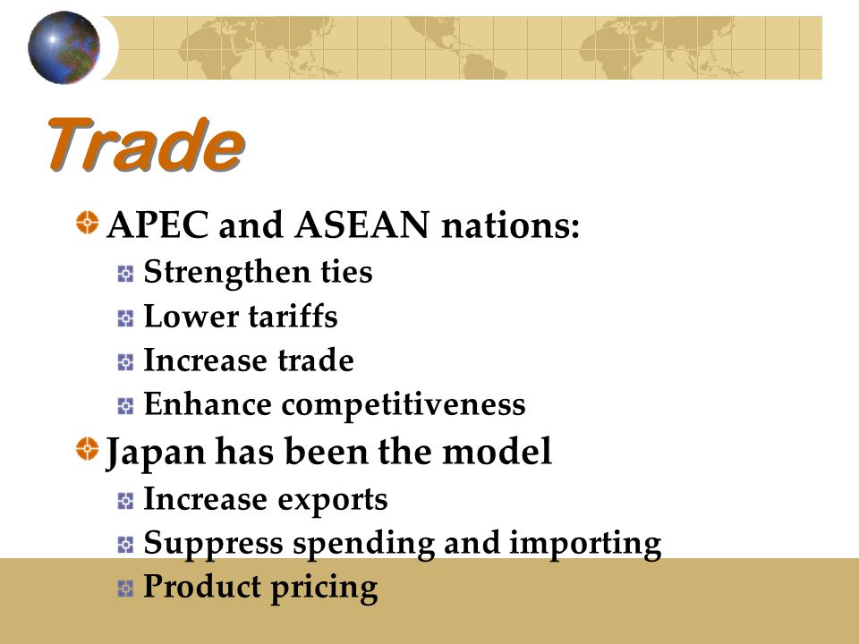 Trade APEC and ASEAN nations: Strengthen ties Lower tariffs Increase trade Enhance competitiveness Japan has been the model Increase exports Suppress