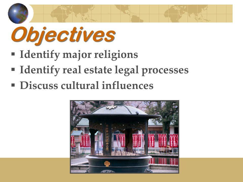 Objectives  Identify major religions  Identify real estate legal processes  Discuss cultural influences