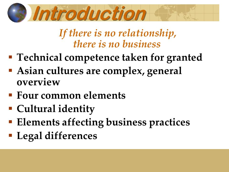 Introduction If there is no relationship, there is no business  Technical competence taken for granted  Asian cultures are complex, general overview  Four common elements  Cultural identity  Elements affecting business practices  Legal differences