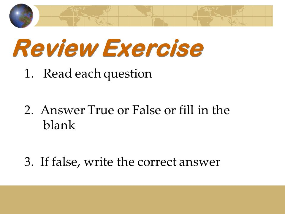 Review Exercise 1.Read each question 2.Answer True or False or fill in the blank 3.