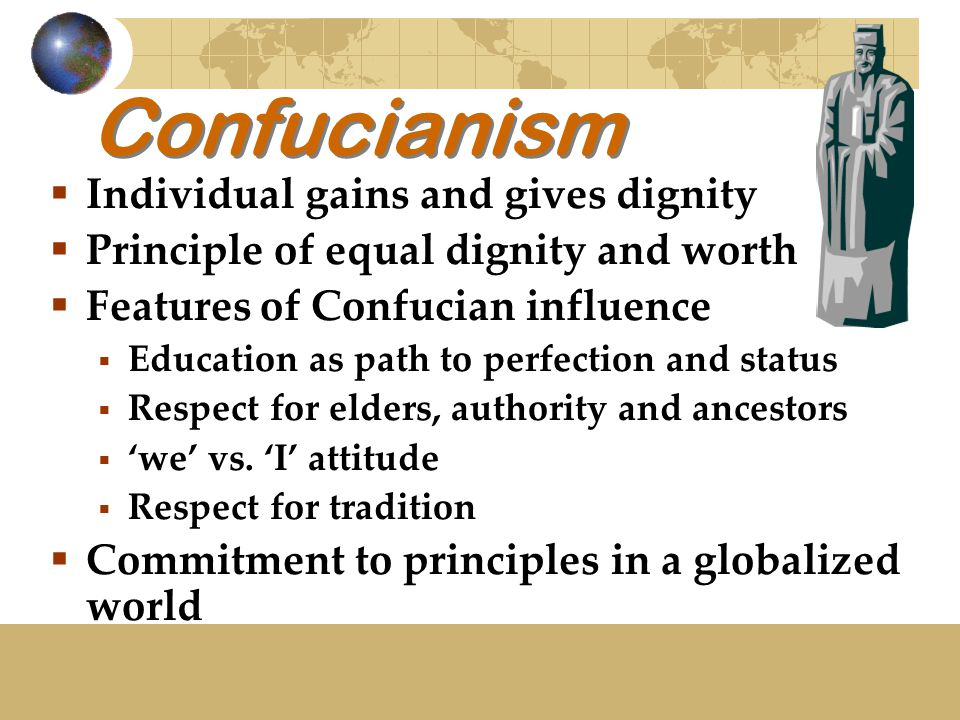 Confucianism  Individual gains and gives dignity  Principle of equal dignity and worth  Features of Confucian influence  Education as path to perfection and status  Respect for elders, authority and ancestors  'we' vs.