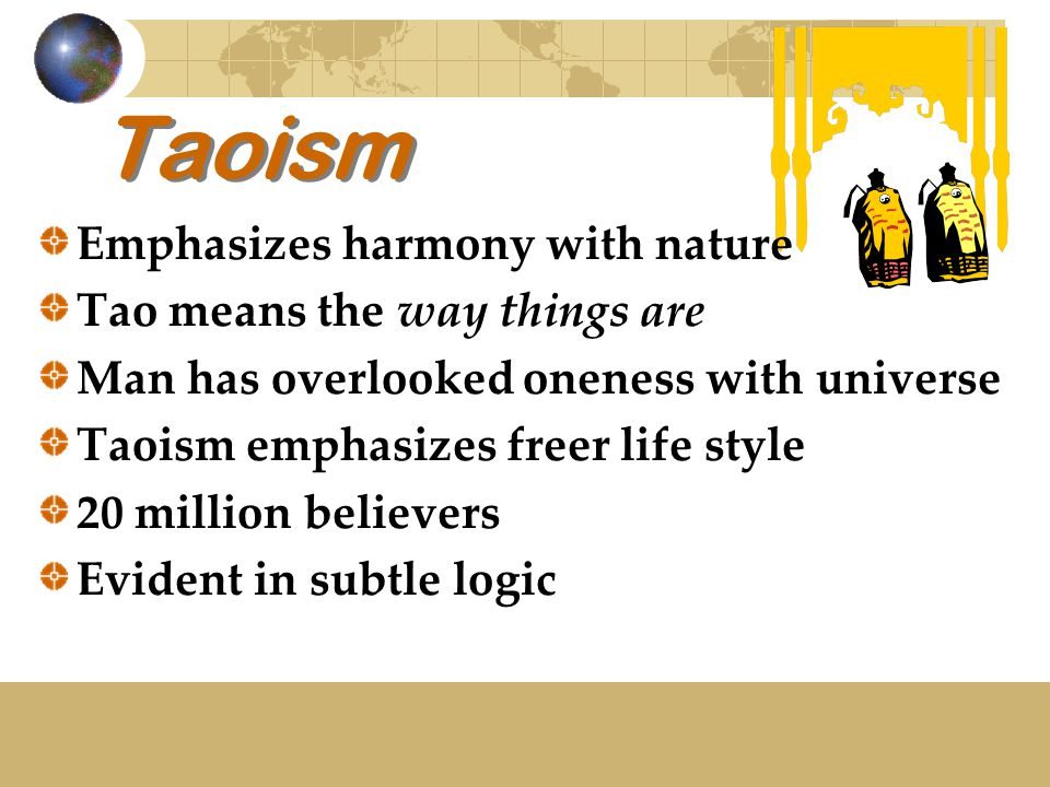 Taoism Emphasizes harmony with nature Tao means the way things are Man has overlooked oneness with universe Taoism emphasizes freer life style 20 million believers Evident in subtle logic