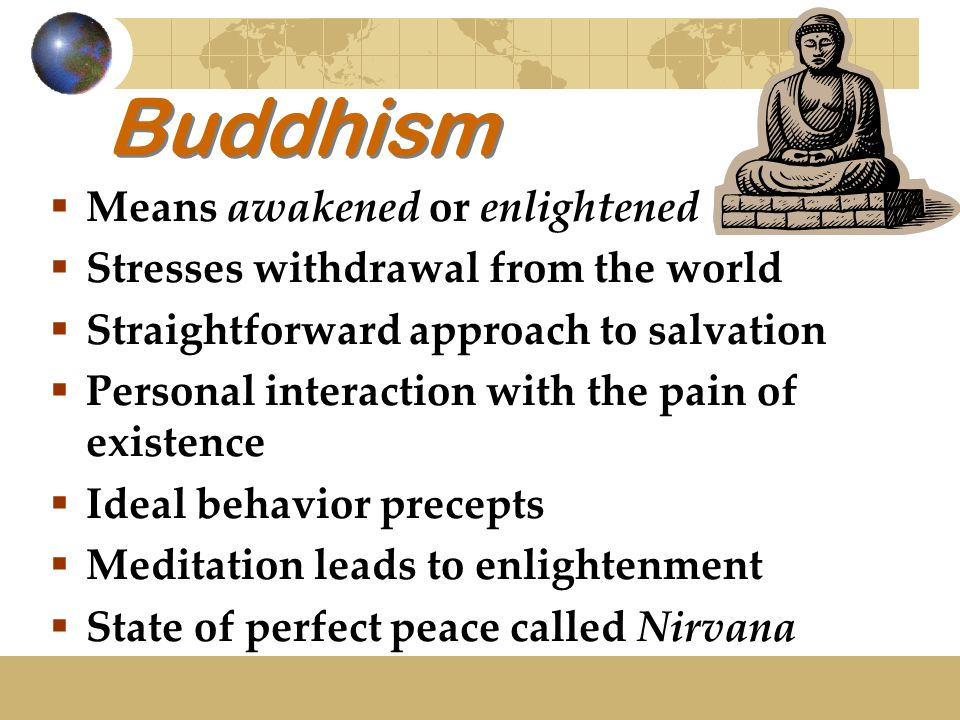 Buddhism  Means awakened or enlightened  Stresses withdrawal from the world  Straightforward approach to salvation  Personal interaction with the pain of existence  Ideal behavior precepts  Meditation leads to enlightenment  State of perfect peace called Nirvana