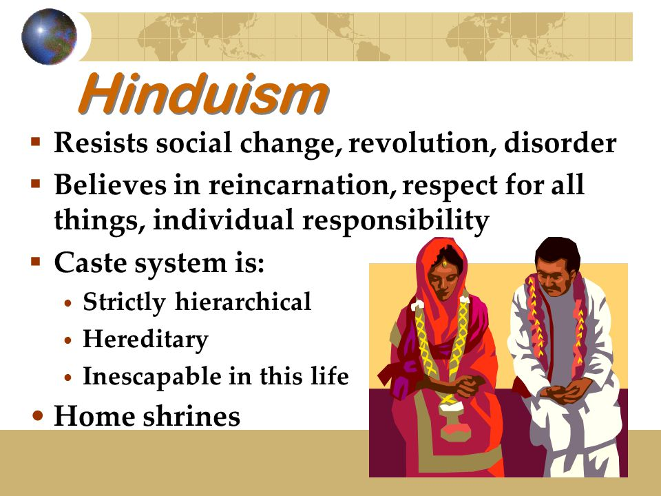 Hinduism  Resists social change, revolution, disorder  Believes in reincarnation, respect for all things, individual responsibility  Caste system i