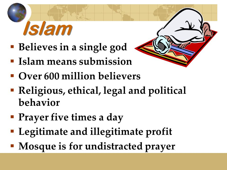 Islam  Believes in a single god  Islam means submission  Over 600 million believers  Religious, ethical, legal and political behavior  Prayer five times a day  Legitimate and illegitimate profit  Mosque is for undistracted prayer