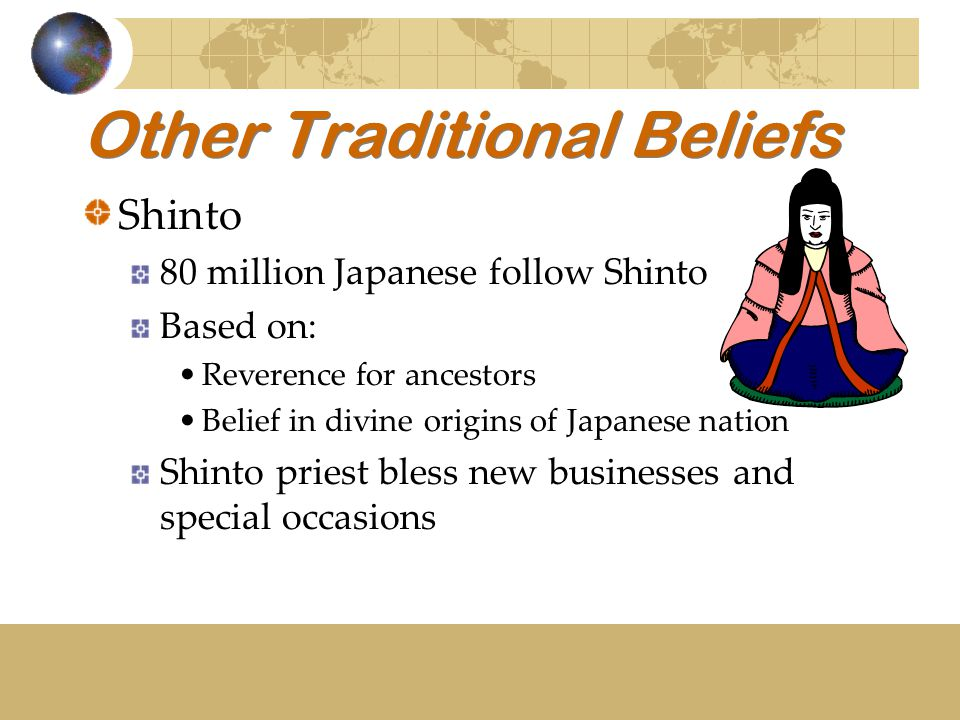 Other Traditional Beliefs Shinto 80 million Japanese follow Shinto Based on: Reverence for ancestors Belief in divine origins of Japanese nation Shint