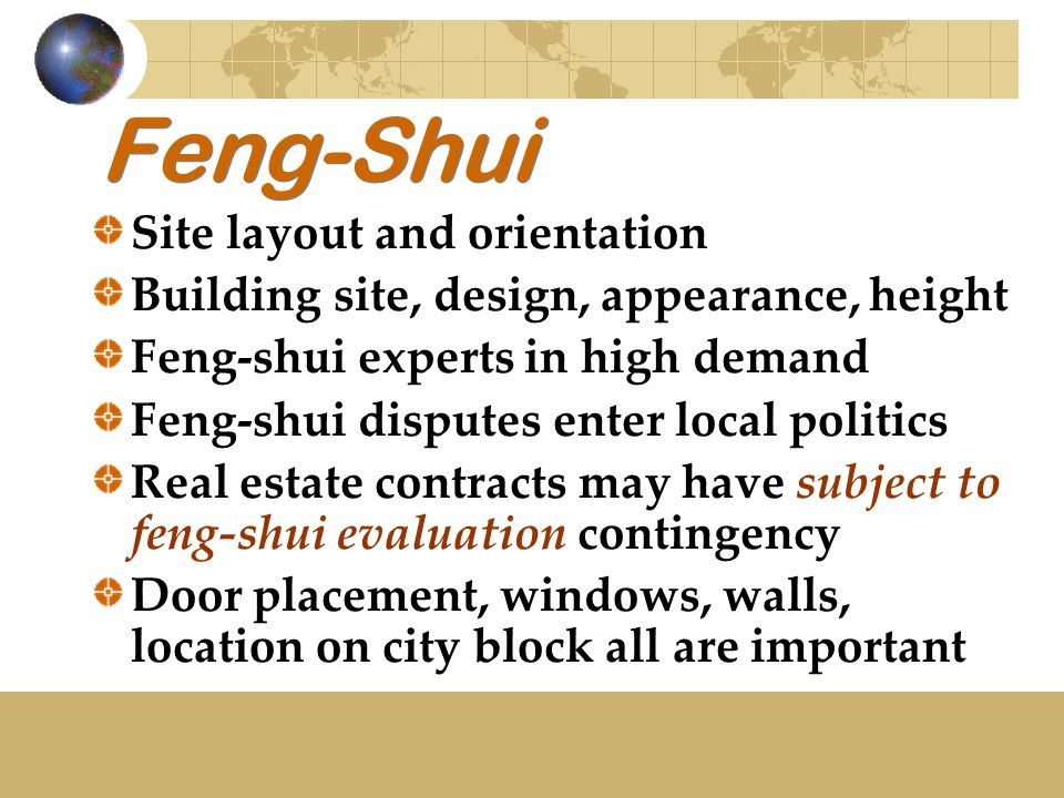 Feng-Shui Site layout and orientation Building site, design, appearance, height Feng-shui experts in high demand Feng-shui disputes enter local politics Real estate contracts may have subject to feng-shui evaluation contingency Door placement, windows, walls, location on city block all are important