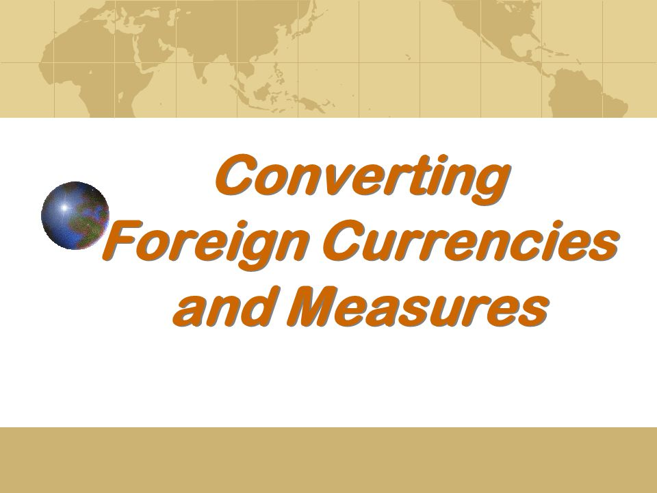 Converting Foreign Currencies and Measures