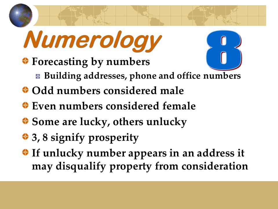 Numerology Forecasting by numbers Building addresses, phone and office numbers Odd numbers considered male Even numbers considered female Some are lucky, others unlucky 3, 8 signify prosperity If unlucky number appears in an address it may disqualify property from consideration