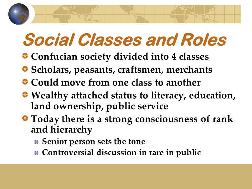 Social Classes and Roles Confucian society divided into 4 classes Scholars, peasants, craftsmen, merchants Could move from one class to another Wealthy attached status to literacy, education, land ownership, public service Today there is a strong consciousness of rank and hierarchy Senior person sets the tone Controversial discussion in rare in public