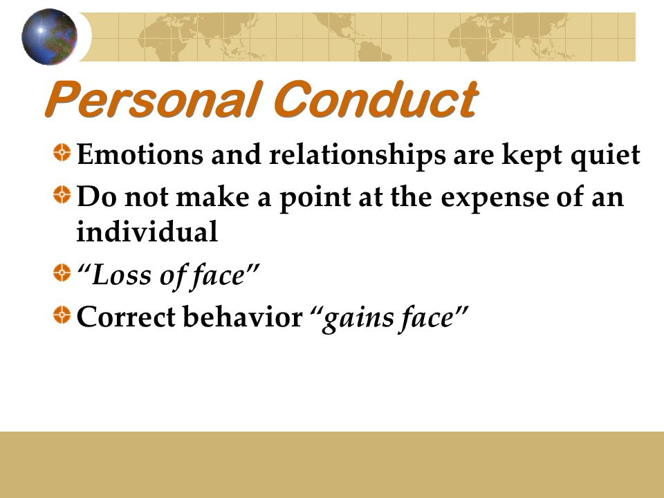 """Personal Conduct Emotions and relationships are kept quiet Do not make a point at the expense of an individual """"Loss of face"""" Correct behavior """"gains"""