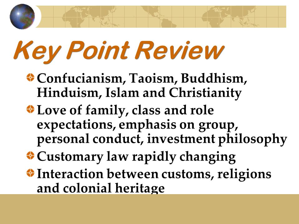 Key Point Review Confucianism, Taoism, Buddhism, Hinduism, Islam and Christianity Love of family, class and role expectations, emphasis on group, personal conduct, investment philosophy Customary law rapidly changing Interaction between customs, religions and colonial heritage