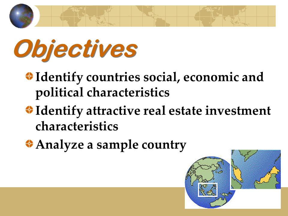 Objectives Identify countries social, economic and political characteristics Identify attractive real estate investment characteristics Analyze a sample country