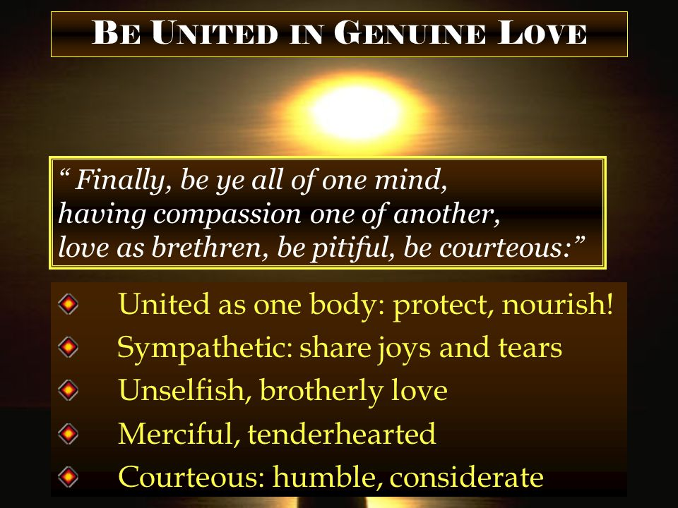 B E U NITED IN G ENUINE L OVE Finally, be ye all of one mind, having compassion one of another, love as brethren, be pitiful, be courteous: United as one body: protect, nourish.