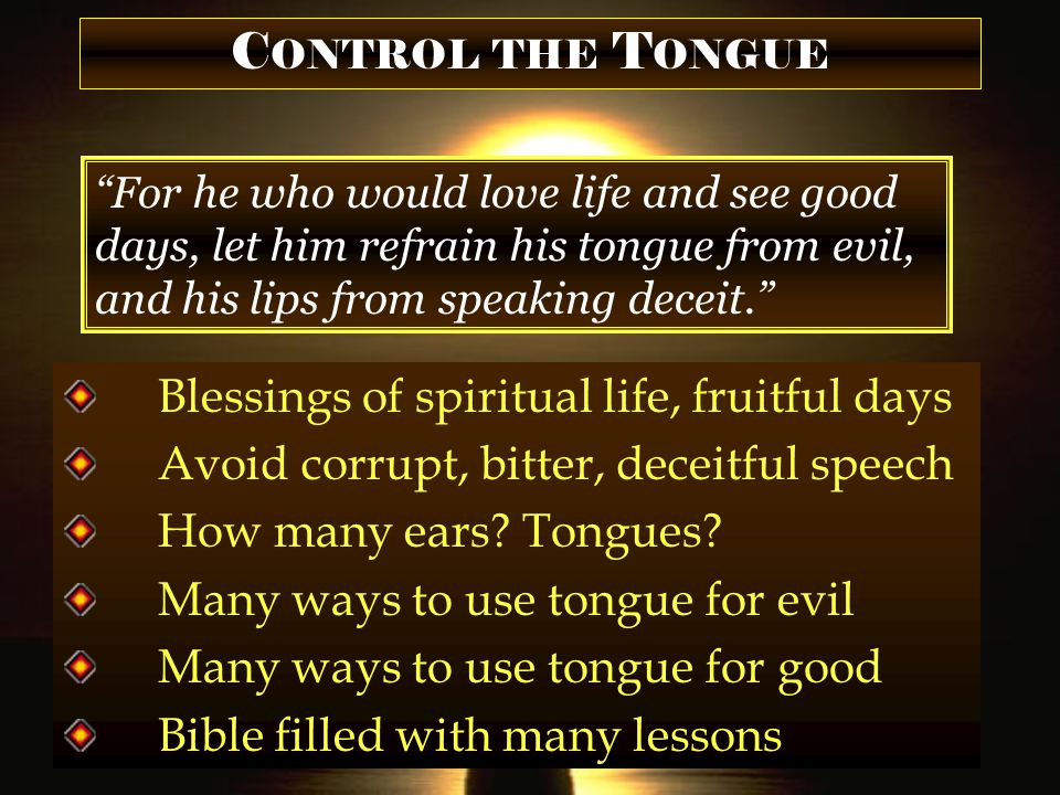 C ONTROL THE T ONGUE For he who would love life and see good days, let him refrain his tongue from evil, and his lips from speaking deceit. Blessings of spiritual life, fruitful days Avoid corrupt, bitter, deceitful speech How many ears.