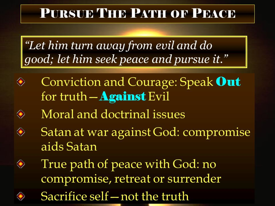 P URSUE T HE P ATH OF P EACE Let him turn away from evil and do good; let him seek peace and pursue it. Conviction and Courage: Speak Out for truth— Against Evil Moral and doctrinal issues Satan at war against God: compromise aids Satan True path of peace with God: no compromise, retreat or surrender Sacrifice self—not the truth