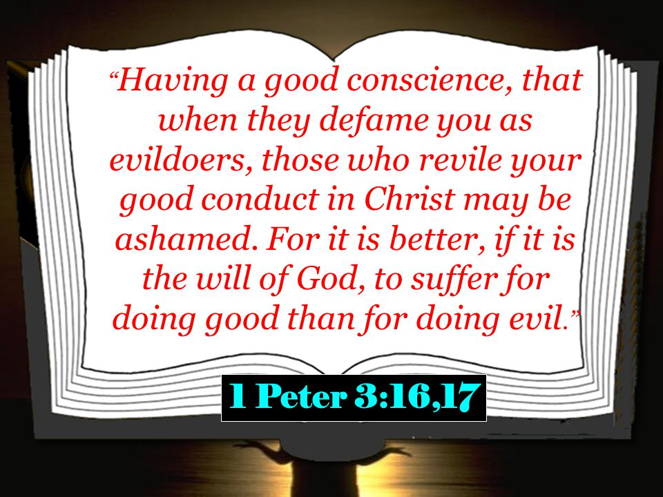 Having a good conscience, that when they defame you as evildoers, those who revile your good conduct in Christ may be ashamed.