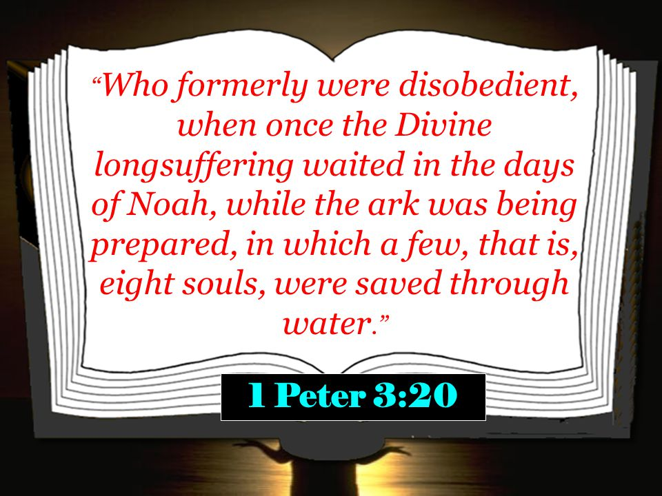 Who formerly were disobedient, when once the Divine longsuffering waited in the days of Noah, while the ark was being prepared, in which a few, that is, eight souls, were saved through water. 1 Peter 3:20