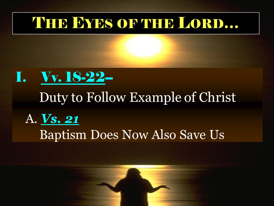 I.Vv. 18-22-- Duty to Follow Example of Ch rist A. Vs. 21 Baptism Does Now Also Save Us