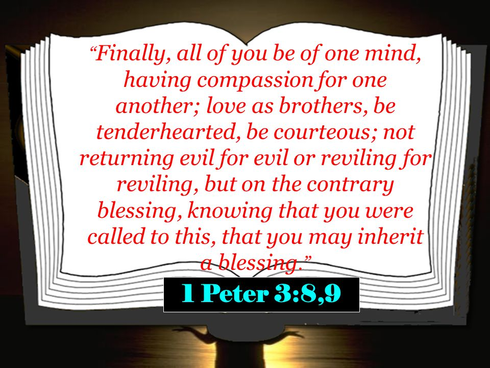 Finally, all of you be of one mind, having compassion for one another; love as brothers, be tenderhearted, be courteous; not returning evil for evil or reviling for reviling, but on the contrary blessing, knowing that you were called to this, that you may inherit a blessing. 1 Peter 3:8,9