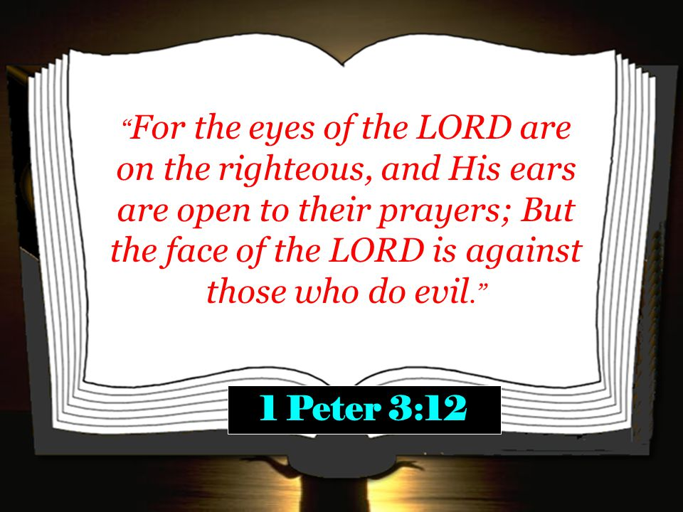 For the eyes of the LORD are on the righteous, and His ears are open to their prayers; But the face of the LORD is against those who do evil. 1 Peter 3:12