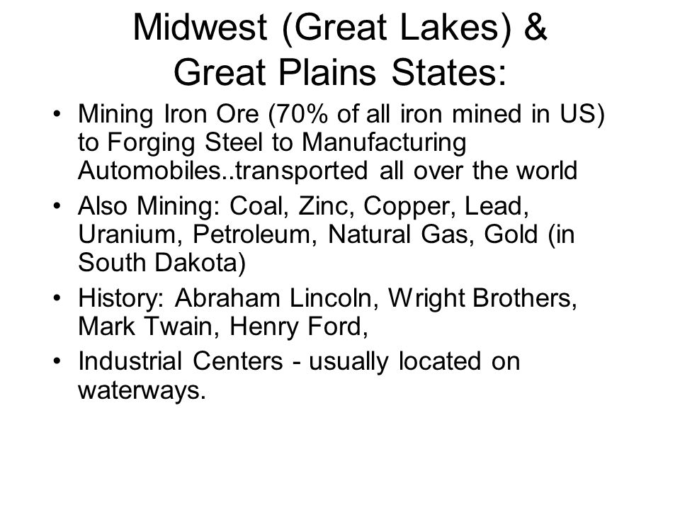 Midwest (Great Lakes) & Great Plains States: Mining Iron Ore (70% of all iron mined in US) to Forging Steel to Manufacturing Automobiles..transported