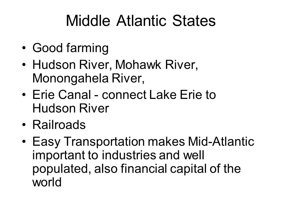 Middle Atlantic States Good farming Hudson River, Mohawk River, Monongahela River, Erie Canal - connect Lake Erie to Hudson River Railroads Easy Trans