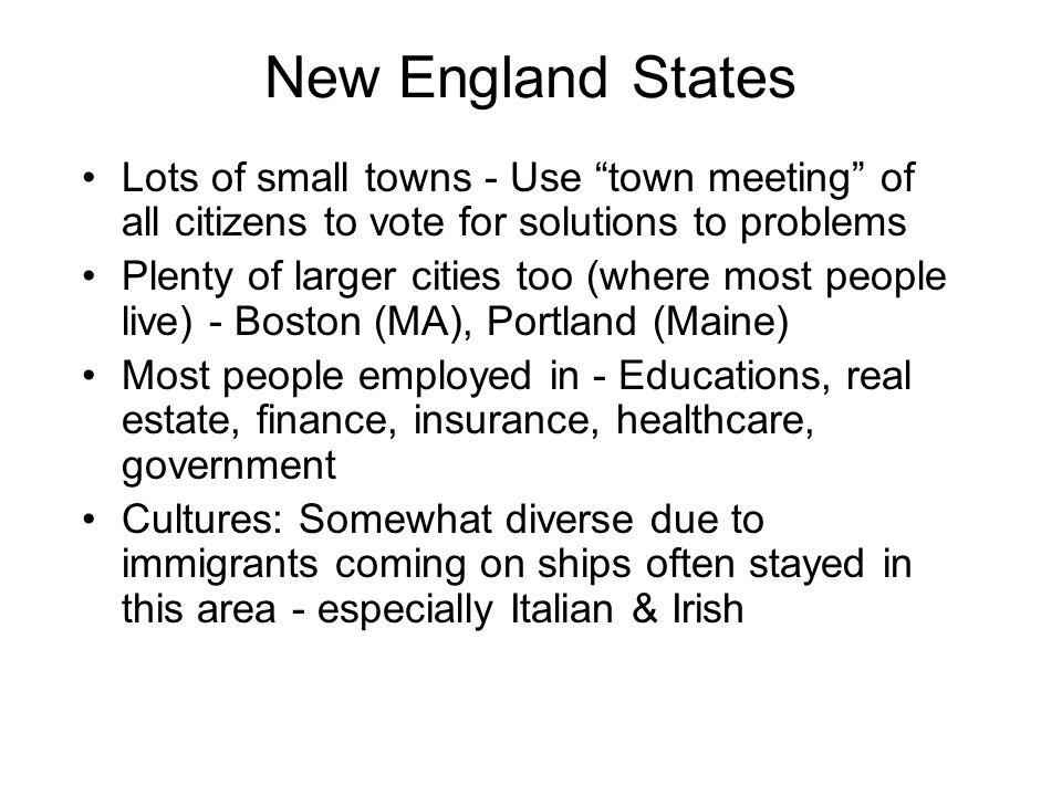 """New England States Lots of small towns - Use """"town meeting"""" of all citizens to vote for solutions to problems Plenty of larger cities too (where most"""