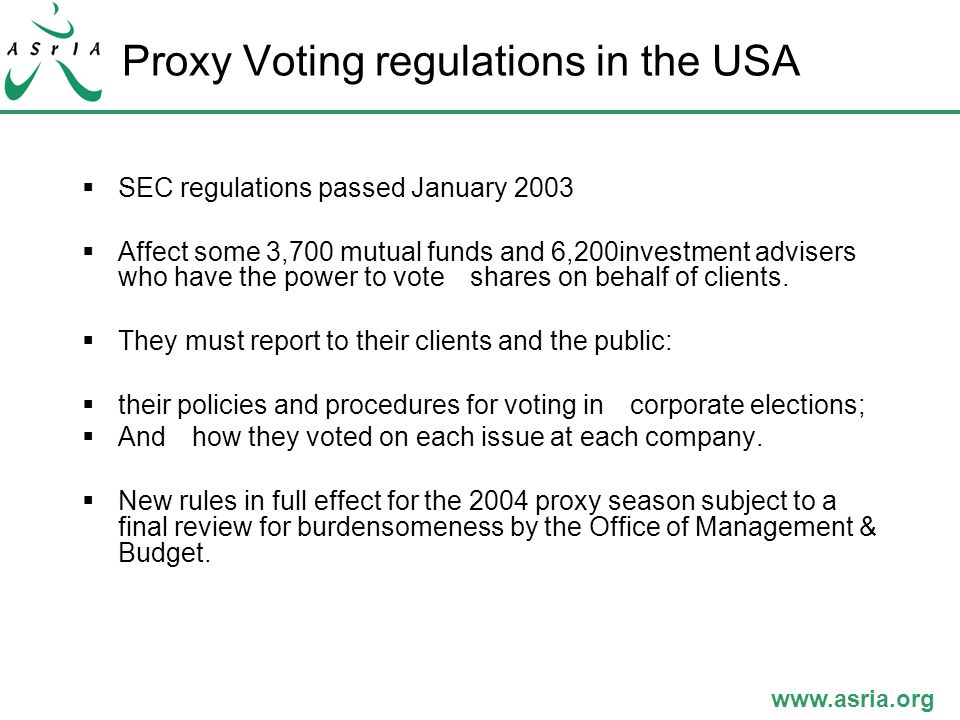 www.asria.org Proxy Voting regulations in the USA  SEC regulations passed January 2003  Affect some 3,700 mutual funds and 6,200investment advisers who have the power to vote shares on behalf of clients.