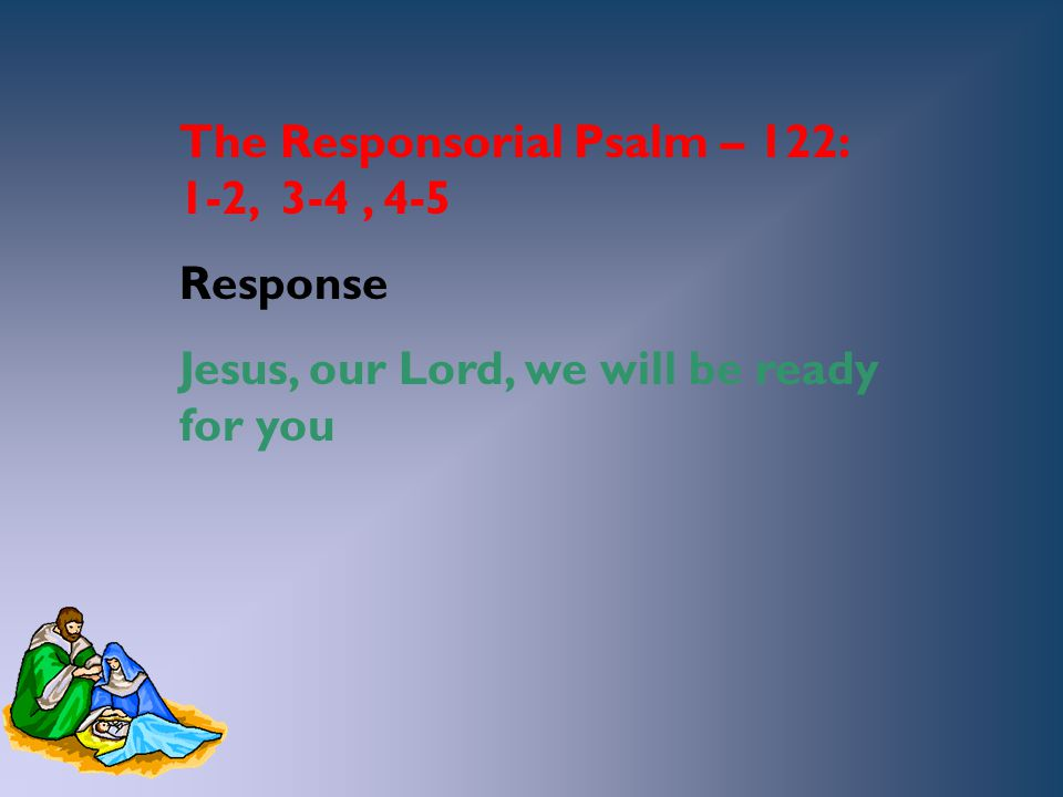 The Responsorial Psalm – 122: 1-2, 3-4, 4-5 Response Jesus, our Lord, we will be ready for you