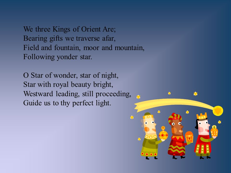 We three Kings of Orient Are; Bearing gifts we traverse afar, Field and fountain, moor and mountain, Following yonder star. O Star of wonder, star of