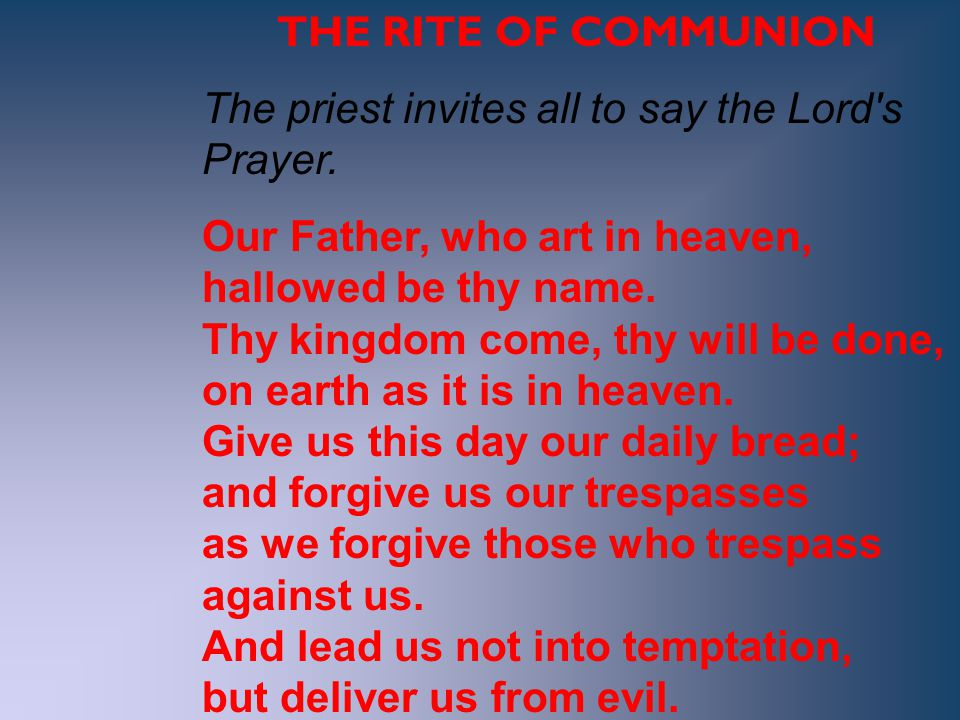 THE RITE OF COMMUNION The priest invites all to say the Lord's Prayer. Our Father, who art in heaven, hallowed be thy name. Thy kingdom come, thy will