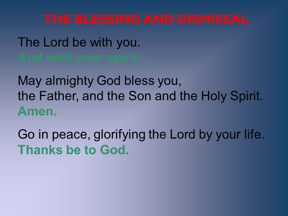 THE BLESSING AND DISMISSAL The Lord be with you. And with your spirit. May almighty God bless you, the Father, and the Son and the Holy Spirit. Amen.