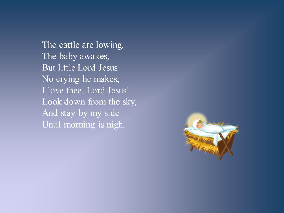 The cattle are lowing, The baby awakes, But little Lord Jesus No crying he makes, I love thee, Lord Jesus! Look down from the sky, And stay by my side