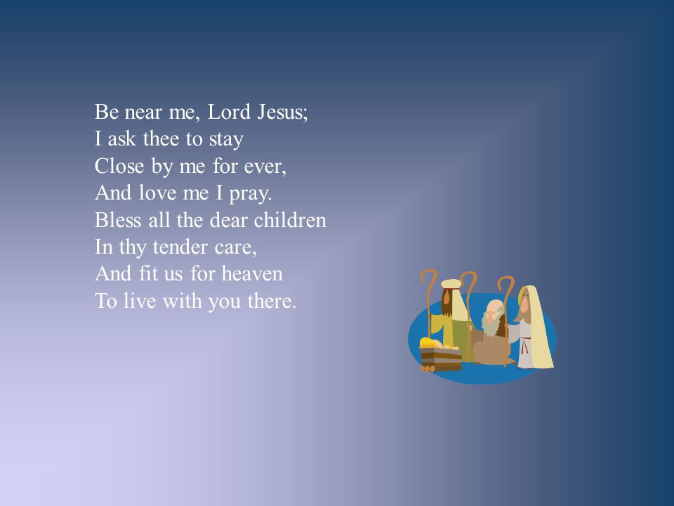 Be near me, Lord Jesus; I ask thee to stay Close by me for ever, And love me I pray. Bless all the dear children In thy tender care, And fit us for he