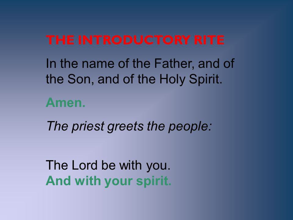 THE INTRODUCTORY RITE In the name of the Father, and of the Son, and of the Holy Spirit. Amen. The priest greets the people: The Lord be with you. And