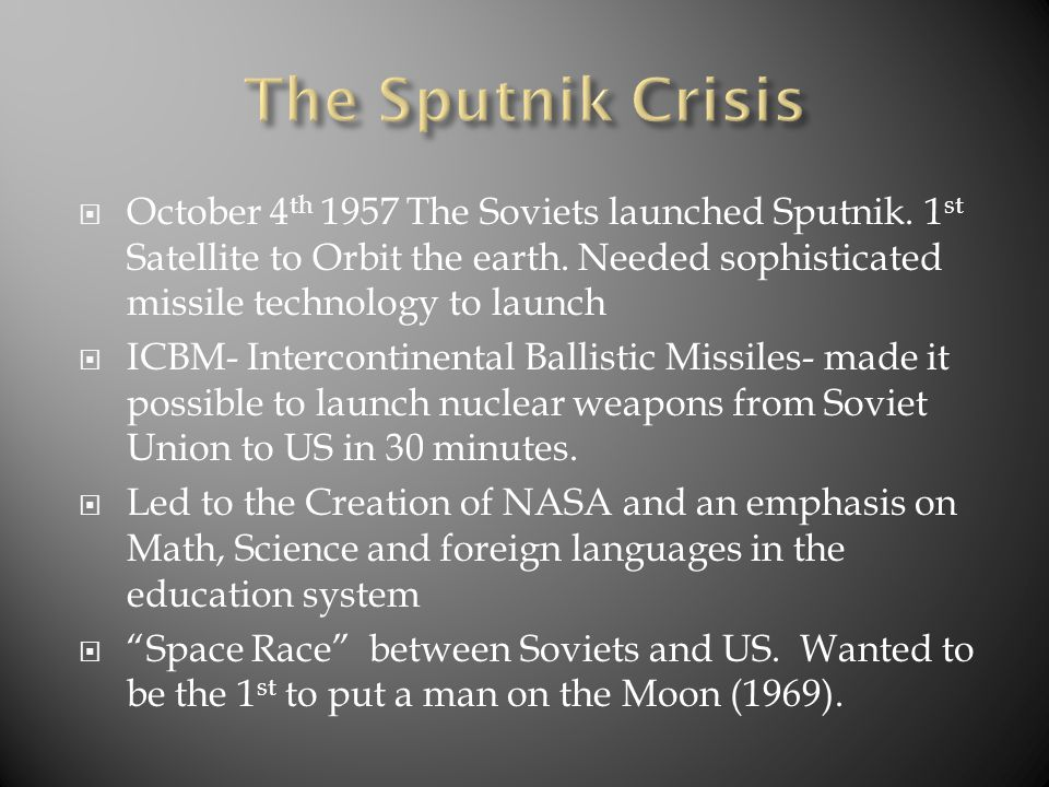  October 4 th 1957 The Soviets launched Sputnik. 1 st Satellite to Orbit the earth. Needed sophisticated missile technology to launch  ICBM- Interco