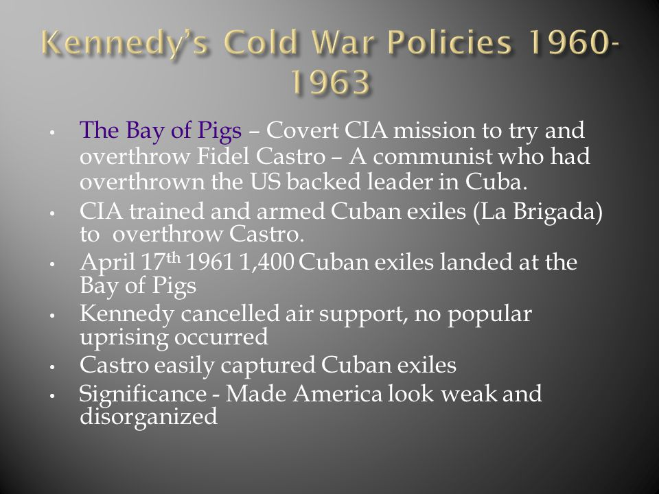 The Bay of Pigs – Covert CIA mission to try and overthrow Fidel Castro – A communist who had overthrown the US backed leader in Cuba. CIA trained and