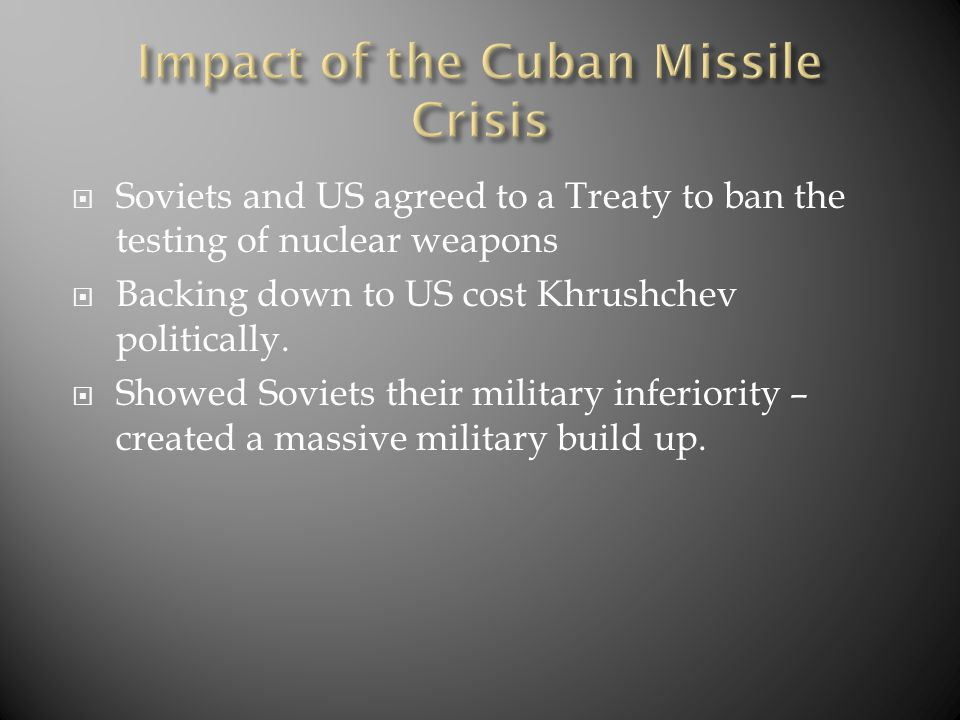  Soviets and US agreed to a Treaty to ban the testing of nuclear weapons  Backing down to US cost Khrushchev politically.  Showed Soviets their mil
