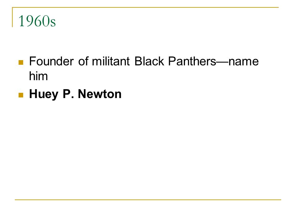 1960s Founder of militant Black Panthers—name him Huey P. Newton