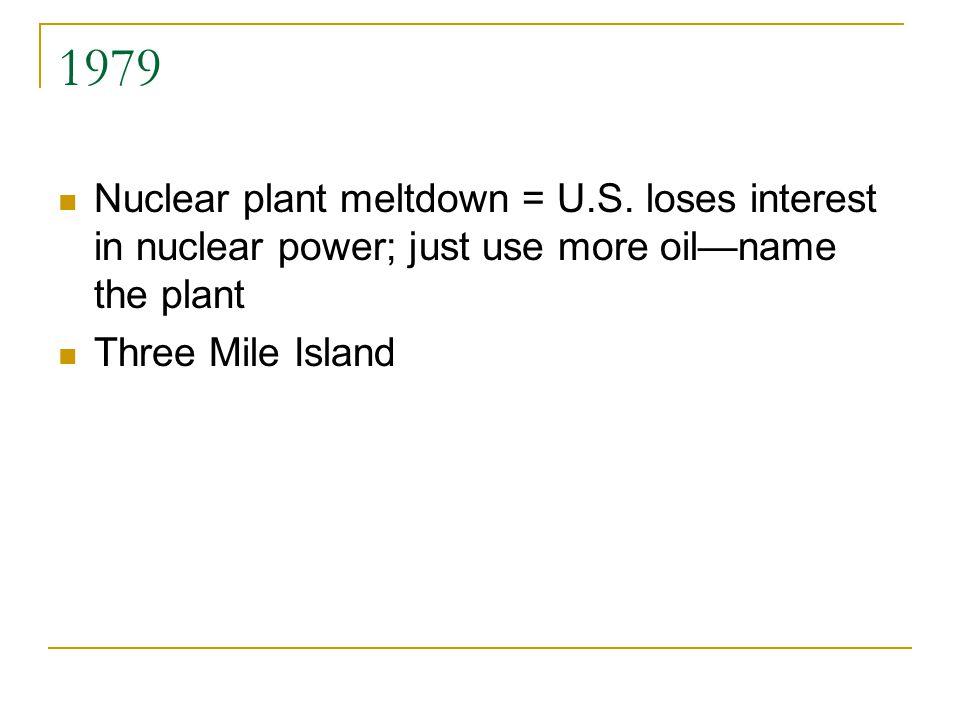 1979 Nuclear plant meltdown = U.S.