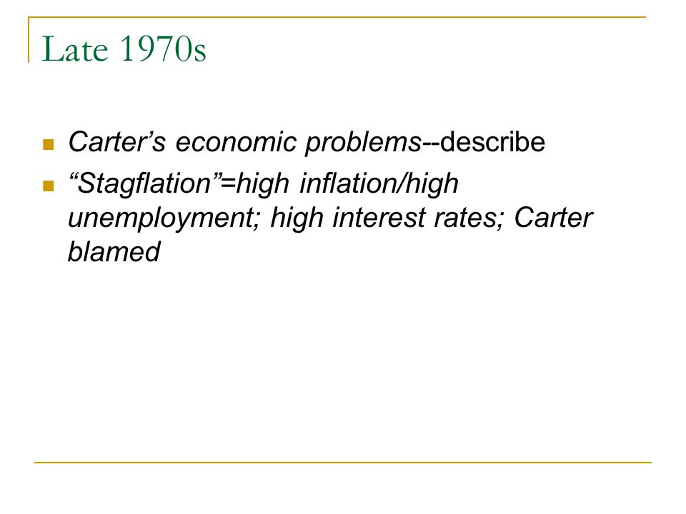 Late 1970s Carter's economic problems--describe Stagflation =high inflation/high unemployment; high interest rates; Carter blamed