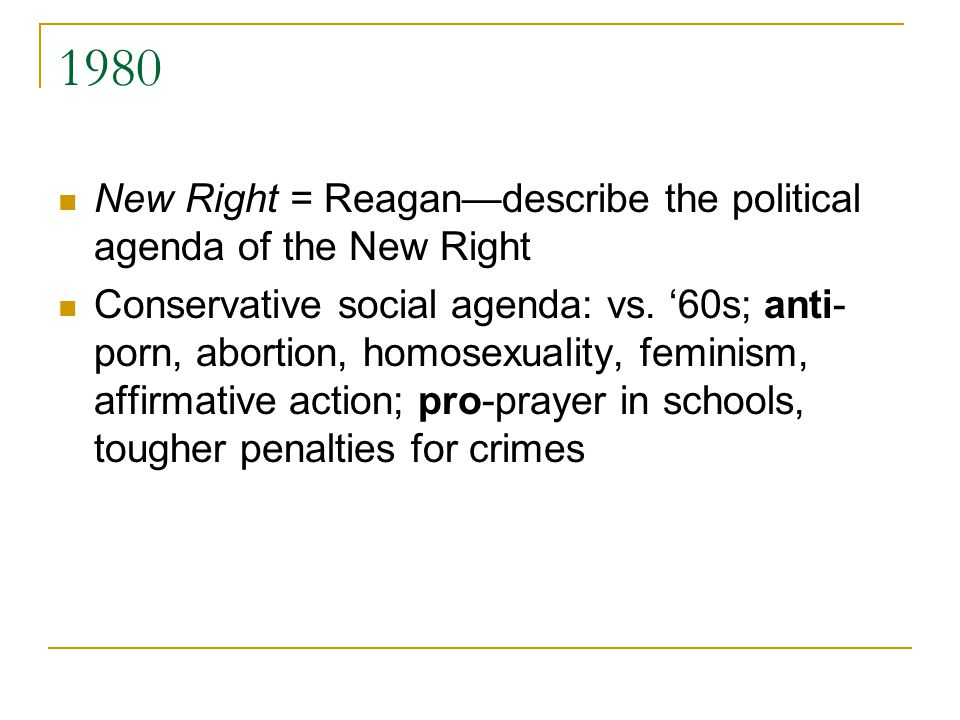 1980 New Right = Reagan—describe the political agenda of the New Right Conservative social agenda: vs.