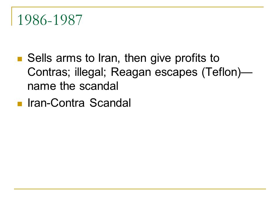 1986-1987 Sells arms to Iran, then give profits to Contras; illegal; Reagan escapes (Teflon)— name the scandal Iran-Contra Scandal