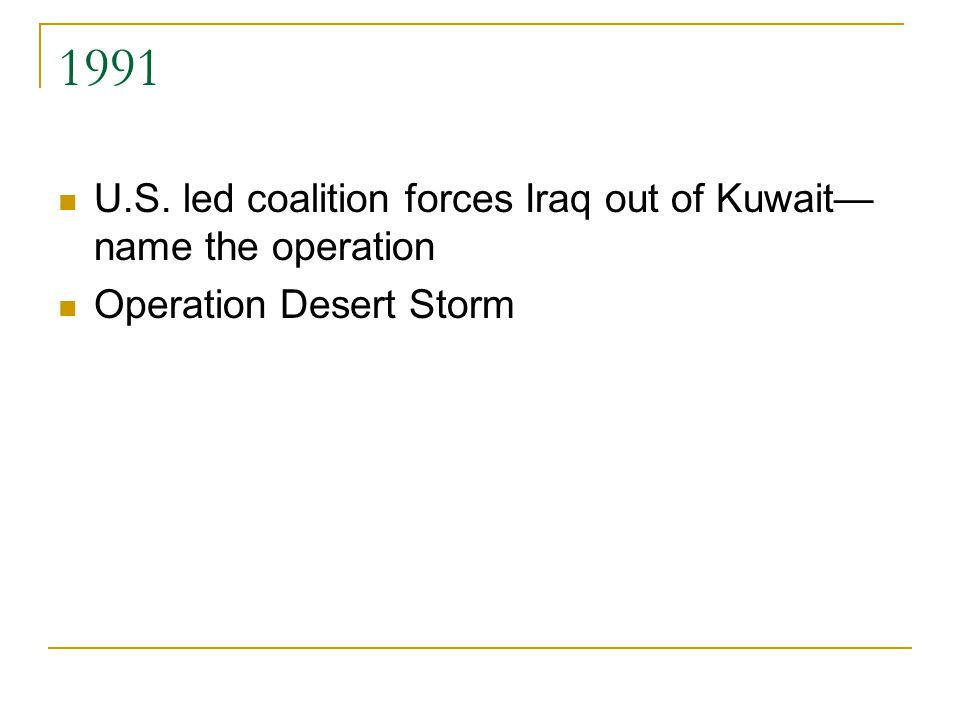 1991 U.S. led coalition forces Iraq out of Kuwait— name the operation Operation Desert Storm