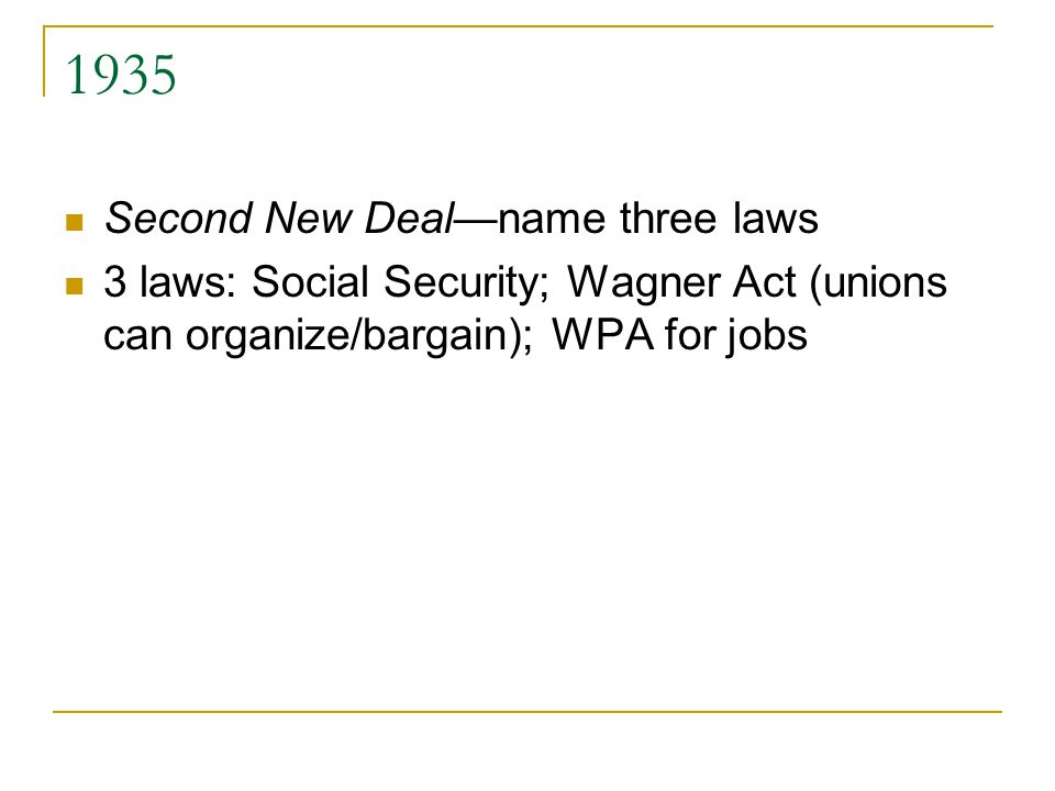 1935 Second New Deal—name three laws 3 laws: Social Security; Wagner Act (unions can organize/bargain); WPA for jobs