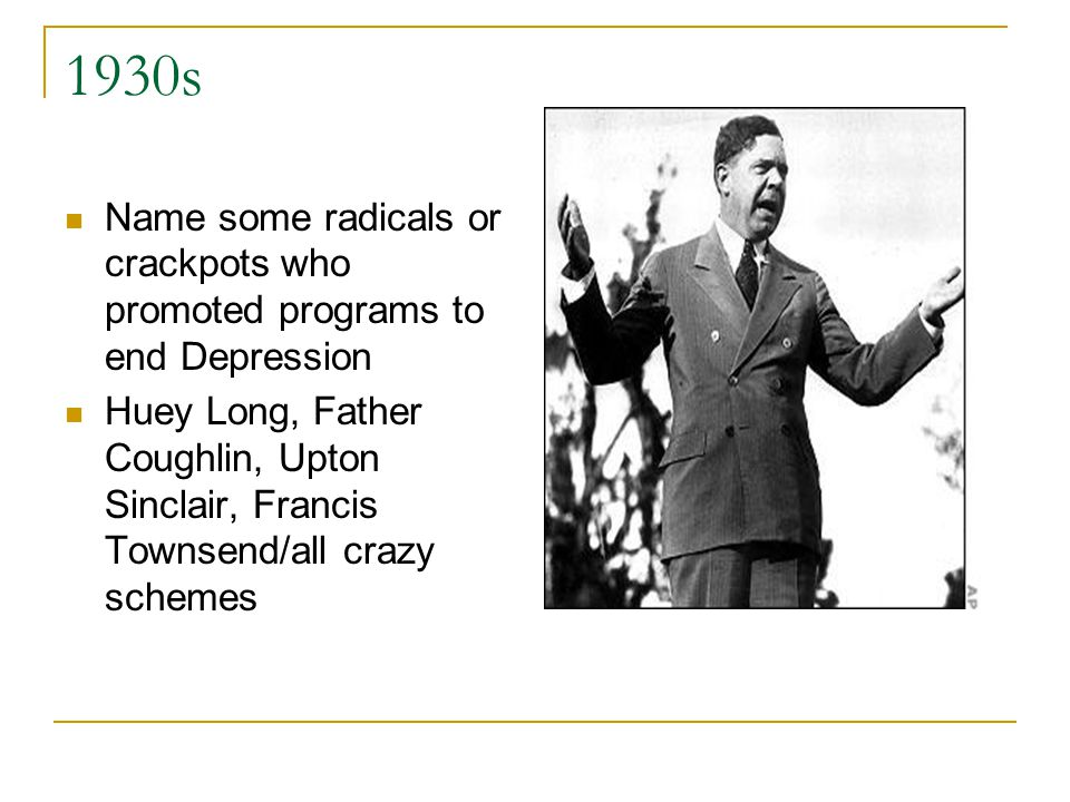 1930s Name some radicals or crackpots who promoted programs to end Depression Huey Long, Father Coughlin, Upton Sinclair, Francis Townsend/all crazy schemes