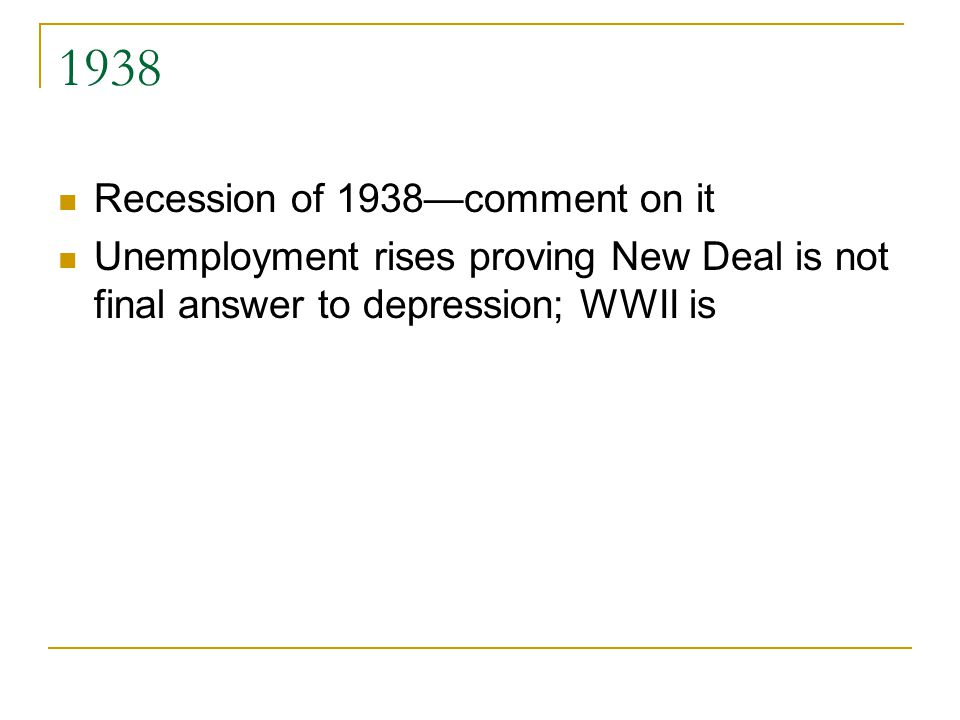1938 Recession of 1938—comment on it Unemployment rises proving New Deal is not final answer to depression; WWII is