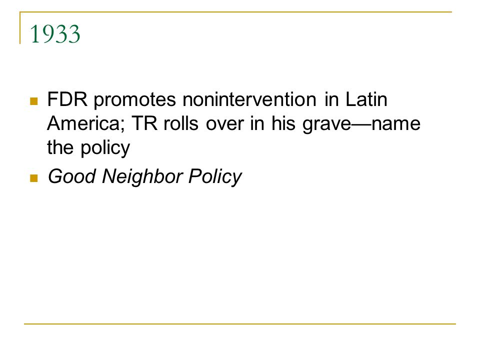 1933 FDR promotes nonintervention in Latin America; TR rolls over in his grave—name the policy Good Neighbor Policy